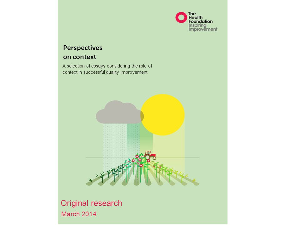 Perspectives on context A selection of essays considering the role of context in successful quality improvement Original research March 2014