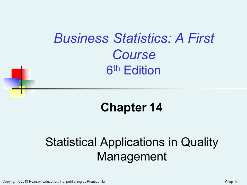 Chap 14-1 Copyright ©2013 Pearson Education, Inc. publishing as Prentice Hall Chapter 14 Statistical Applications in Quality Management Business Stati