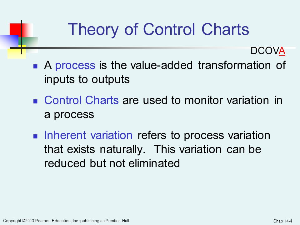 Chap 14-4 Copyright ©2013 Pearson Education, Inc. publishing as Prentice Hall Theory of Control Charts A process is the value-added transformation of
