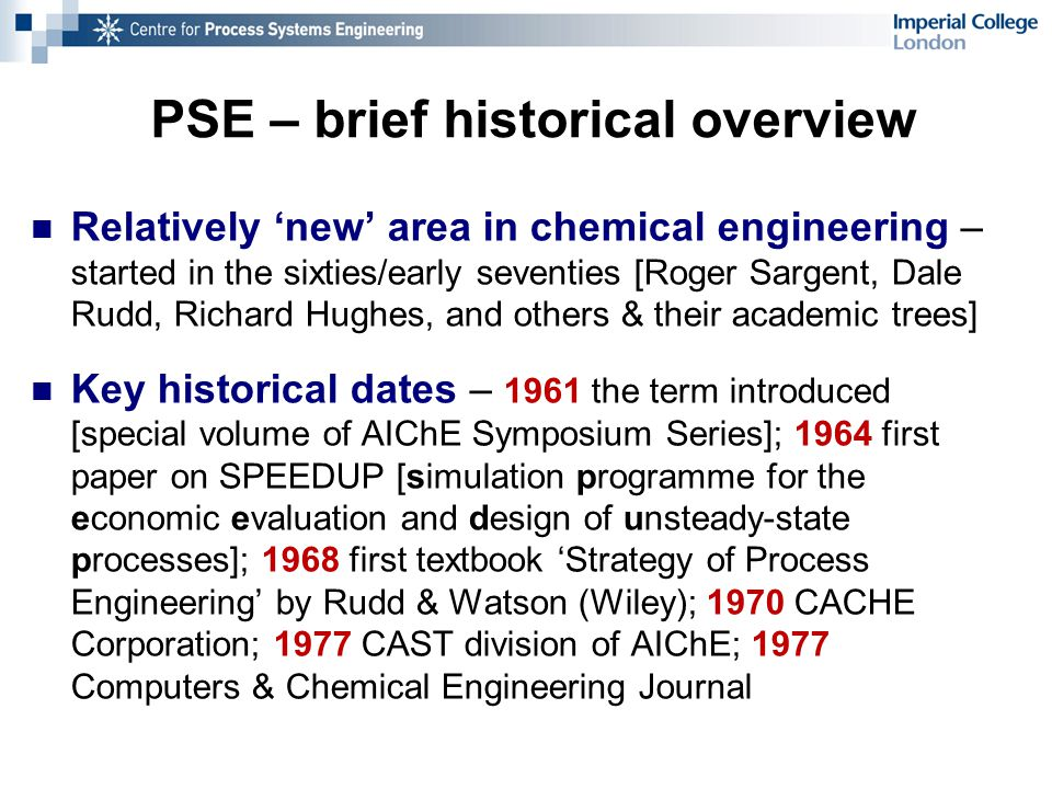 PSE – brief historical overview Relatively 'new' area in chemical engineering – started in the sixties/early seventies [Roger Sargent, Dale Rudd, Richard Hughes, and others & their academic trees] Key historical dates – 1961 the term introduced [special volume of AIChE Symposium Series]; 1964 first paper on SPEEDUP [simulation programme for the economic evaluation and design of unsteady-state processes]; 1968 first textbook 'Strategy of Process Engineering' by Rudd & Watson (Wiley); 1970 CACHE Corporation; 1977 CAST division of AIChE; 1977 Computers & Chemical Engineering Journal