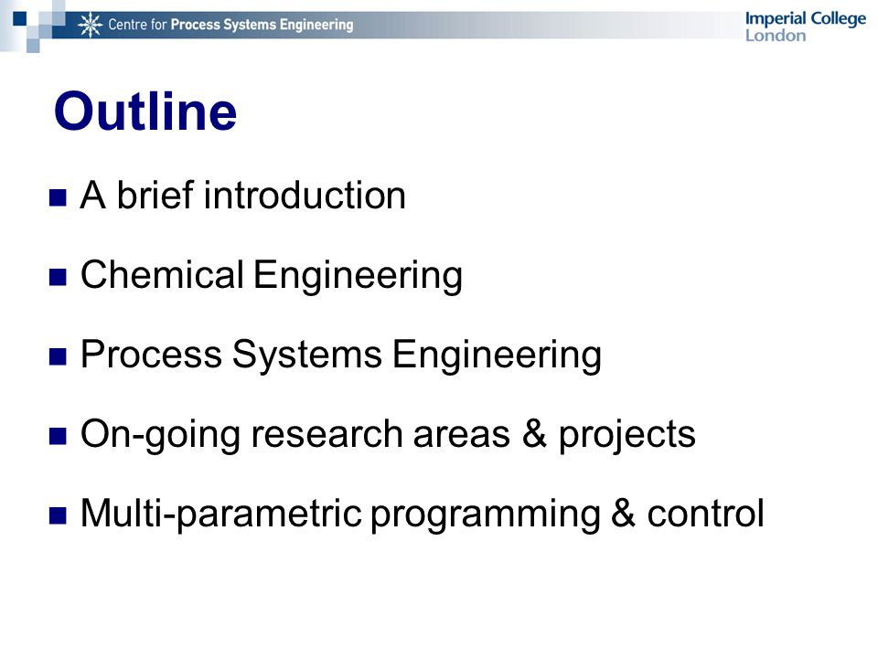 Outline A brief introduction Chemical Engineering Process Systems Engineering On-going research areas & projects Multi-parametric programming & control
