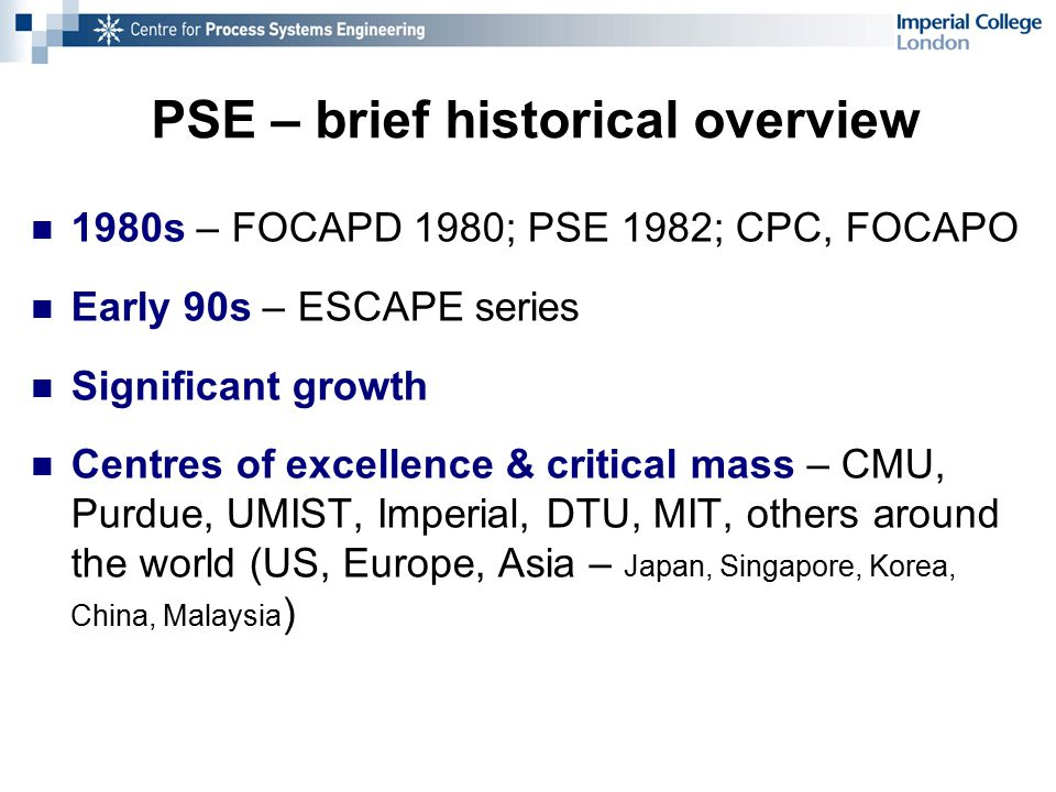 PSE – brief historical overview 1980s – FOCAPD 1980; PSE 1982; CPC, FOCAPO Early 90s – ESCAPE series Significant growth Centres of excellence & critical mass – CMU, Purdue, UMIST, Imperial, DTU, MIT, others around the world (US, Europe, Asia – Japan, Singapore, Korea, China, Malaysia )