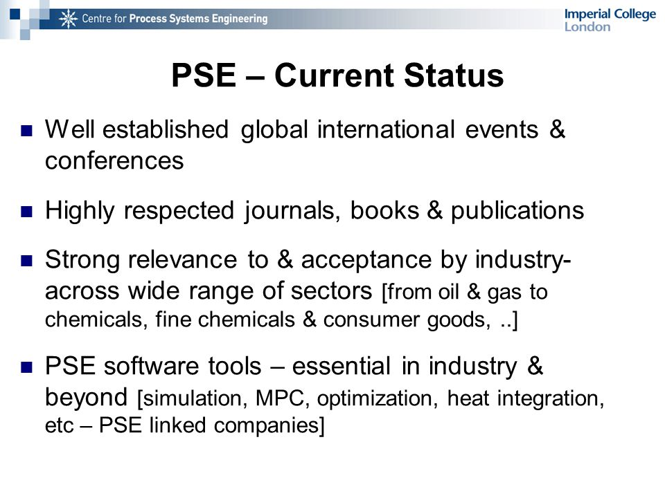 PSE – Current Status Well established global international events & conferences Highly respected journals, books & publications Strong relevance to & acceptance by industry- across wide range of sectors [from oil & gas to chemicals, fine chemicals & consumer goods,..] PSE software tools – essential in industry & beyond [simulation, MPC, optimization, heat integration, etc – PSE linked companies]