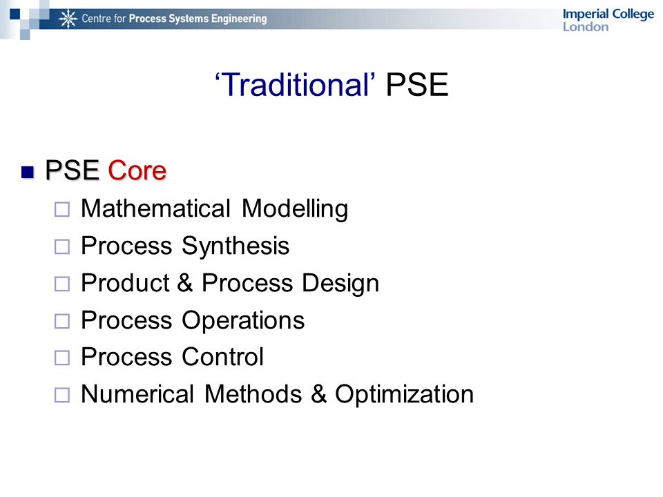 'Traditional' PSE PSE Core PSE Core  Mathematical Modelling  Process Synthesis  Product & Process Design  Process Operations  Process Control  Numerical Methods & Optimization