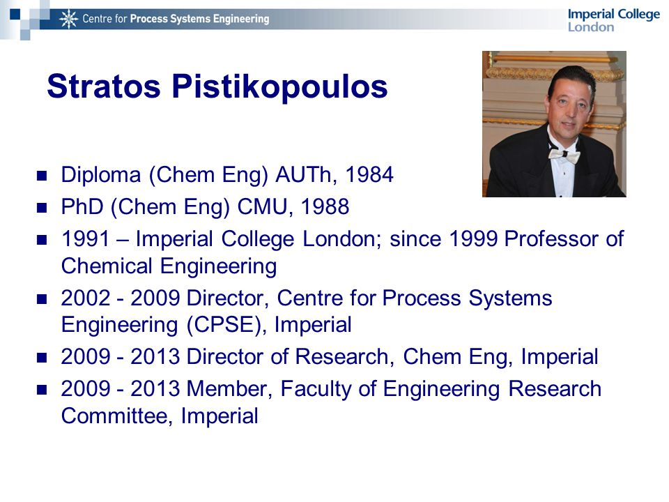 Stratos Pistikopoulos Diploma (Chem Eng) AUTh, 1984 PhD (Chem Eng) CMU, 1988 1991 – Imperial College London; since 1999 Professor of Chemical Engineering 2002 - 2009 Director, Centre for Process Systems Engineering (CPSE), Imperial 2009 - 2013 Director of Research, Chem Eng, Imperial 2009 - 2013 Member, Faculty of Engineering Research Committee, Imperial
