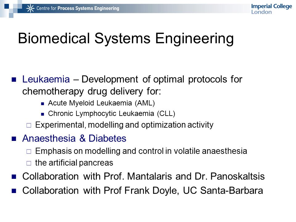 Biomedical Systems Engineering Leukaemia – Development of optimal protocols for chemotherapy drug delivery for: Acute Myeloid Leukaemia (AML) Chronic Lymphocytic Leukaemia (CLL)  Experimental, modelling and optimization activity Anaesthesia & Diabetes  Emphasis on modelling and control in volatile anaesthesia  the artificial pancreas Collaboration with Prof.