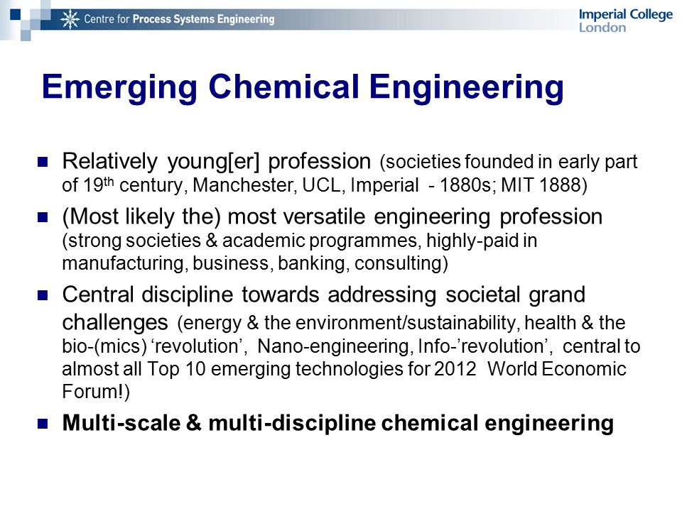 Emerging Chemical Engineering Relatively young[er] profession (societies founded in early part of 19 th century, Manchester, UCL, Imperial - 1880s; MIT 1888) (Most likely the) most versatile engineering profession (strong societies & academic programmes, highly-paid in manufacturing, business, banking, consulting) Central discipline towards addressing societal grand challenges (energy & the environment/sustainability, health & the bio-(mics) 'revolution', Nano-engineering, Info-'revolution', central to almost all Top 10 emerging technologies for 2012 World Economic Forum!) Multi-scale & multi-discipline chemical engineering