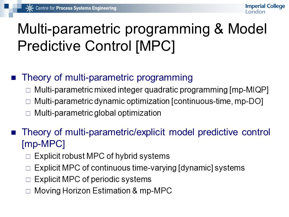 Multi-parametric programming & Model Predictive Control [MPC] Theory of multi-parametric programming  Multi-parametric mixed integer quadratic programming [mp-MIQP]  Multi-parametric dynamic optimization [continuous-time, mp-DO]  Multi-parametric global optimization Theory of multi-parametric/explicit model predictive control [mp-MPC]  Explicit robust MPC of hybrid systems  Explicit MPC of continuous time-varying [dynamic] systems  Explicit MPC of periodic systems  Moving Horizon Estimation & mp-MPC