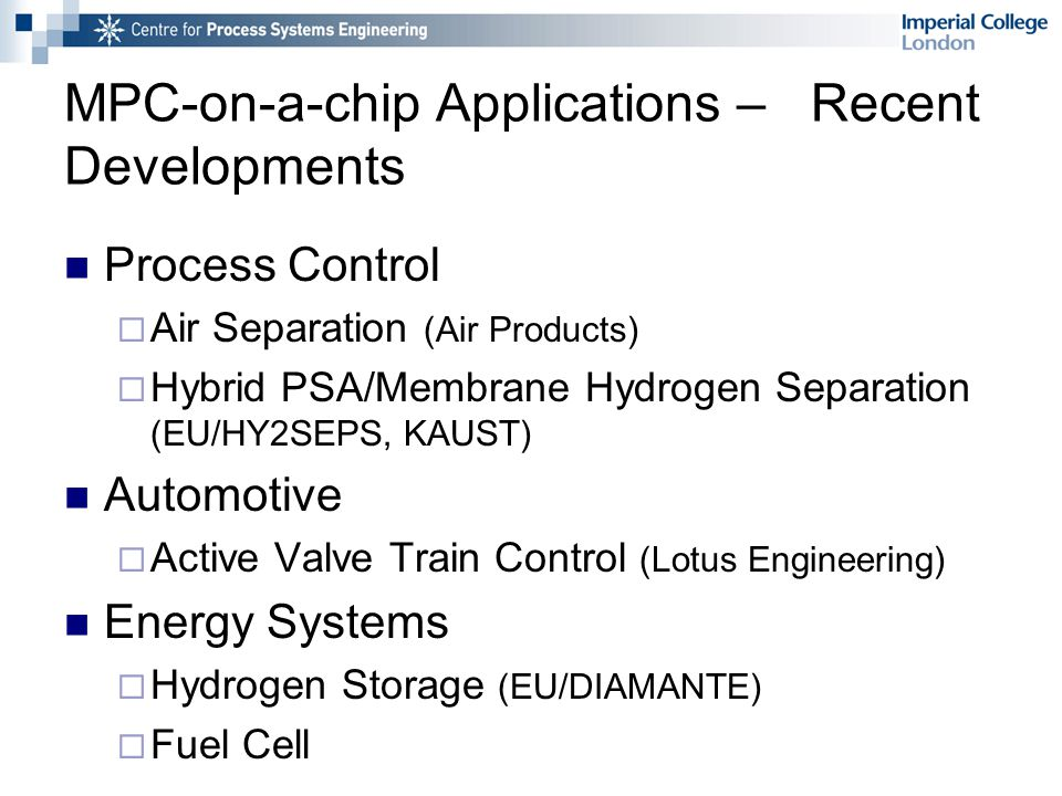 MPC-on-a-chip Applications – Recent Developments Process Control  Air Separation (Air Products)  Hybrid PSA/Membrane Hydrogen Separation (EU/HY2SEPS, KAUST) Automotive  Active Valve Train Control (Lotus Engineering) Energy Systems  Hydrogen Storage (EU/DIAMANTE)  Fuel Cell