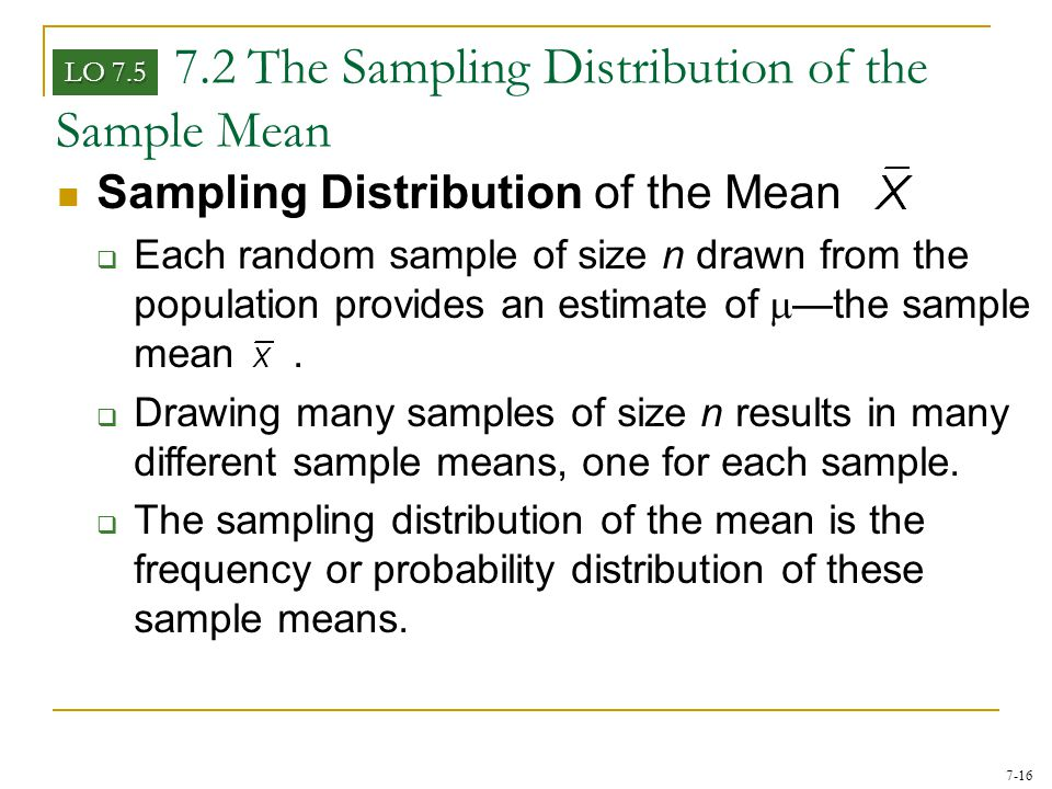 7-16 7.2 The Sampling Distribution of the Sample Mean Sampling Distribution of the Mean  Each random sample of size n drawn from the population provi
