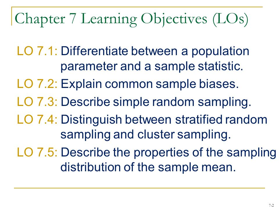 7-2 Chapter 7 Learning Objectives (LOs) LO 7.1: Differentiate between a population parameter and a sample statistic. LO 7.2: Explain common sample bia