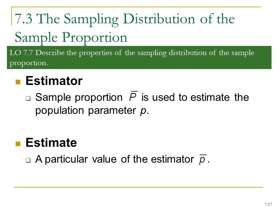 7-27 7.3 The Sampling Distribution of the Sample Proportion LO 7.7 Describe the properties of the sampling distribution of the sample proportion. Esti