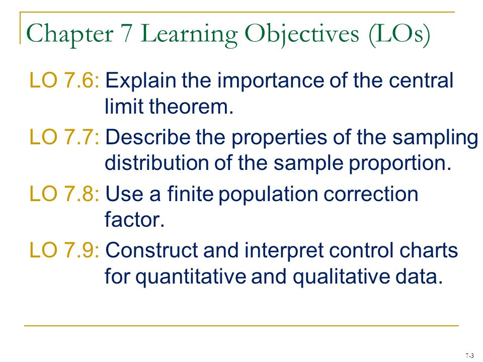 7-3 Chapter 7 Learning Objectives (LOs) LO 7.6: Explain the importance of the central limit theorem. LO 7.7: Describe the properties of the sampling d