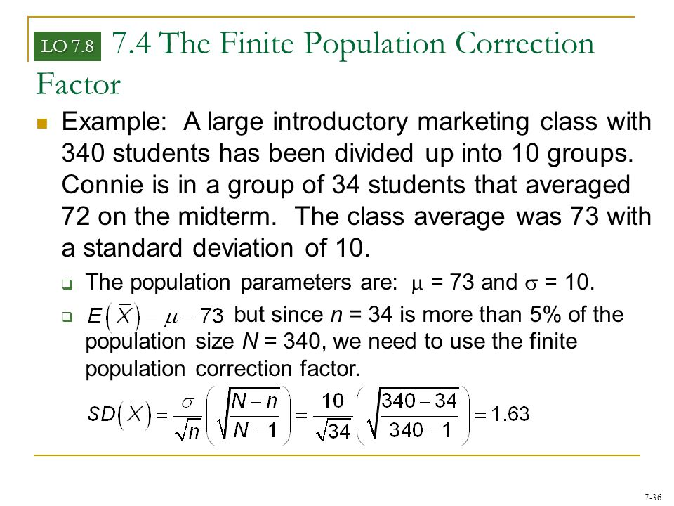 7-36 7.4 The Finite Population Correction Factor LO 7.8 Example: A large introductory marketing class with 340 students has been divided up into 10 gr