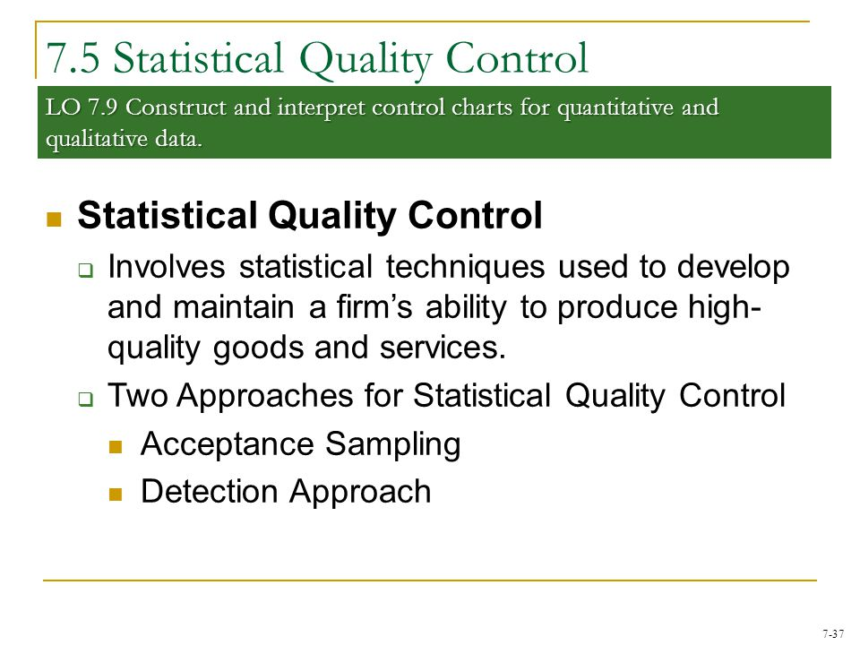 7-37 7.5 Statistical Quality Control Statistical Quality Control  Involves statistical techniques used to develop and maintain a firm's ability to pr