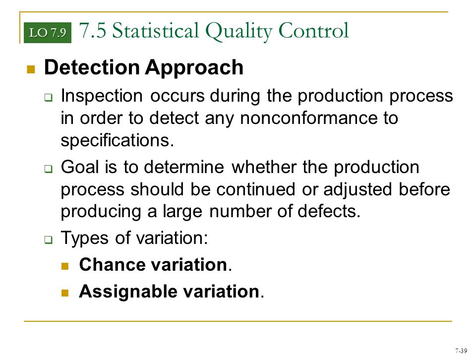 7-39 7.5 Statistical Quality Control Detection Approach  Inspection occurs during the production process in order to detect any nonconformance to spe