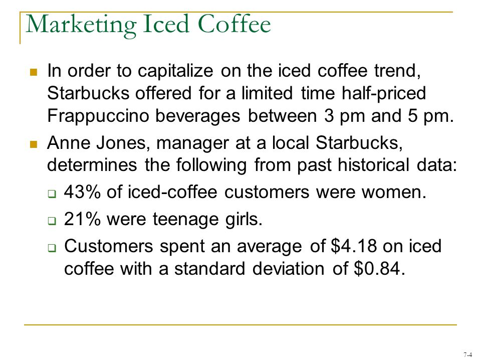 7-4 In order to capitalize on the iced coffee trend, Starbucks offered for a limited time half-priced Frappuccino beverages between 3 pm and 5 pm. Ann