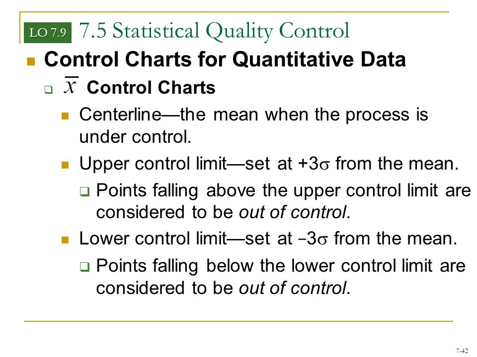 7-42 7.5 Statistical Quality Control Control Charts for Quantitative Data  Control Charts Centerline—the mean when the process is under control. Uppe