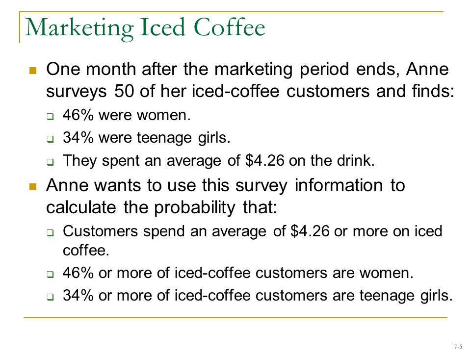 7-5 One month after the marketing period ends, Anne surveys 50 of her iced-coffee customers and finds:  46% were women.  34% were teenage girls.  T