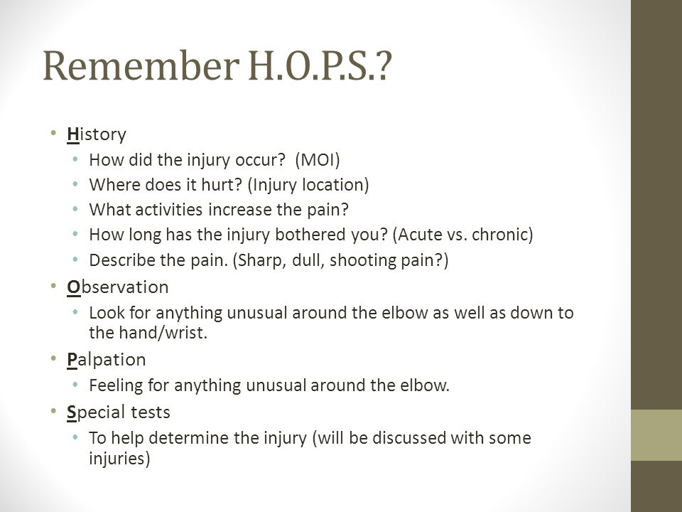 Remember H.O.P.S.. History How did the injury occur.