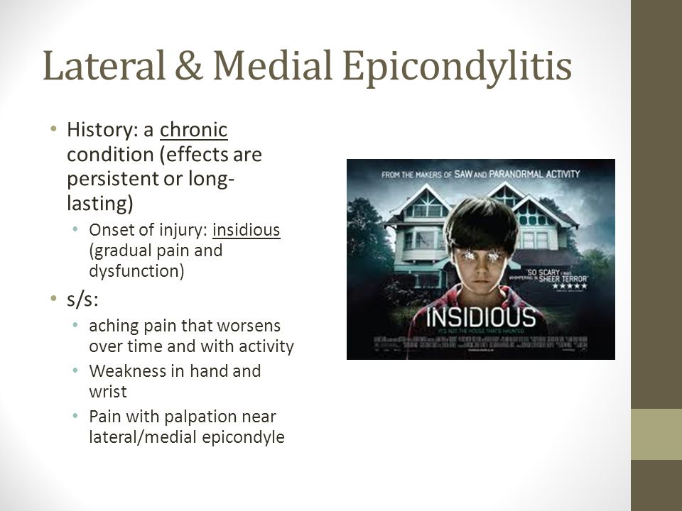Lateral & Medial Epicondylitis History: a chronic condition (effects are persistent or long- lasting) Onset of injury: insidious (gradual pain and dysfunction) s/s: aching pain that worsens over time and with activity Weakness in hand and wrist Pain with palpation near lateral/medial epicondyle