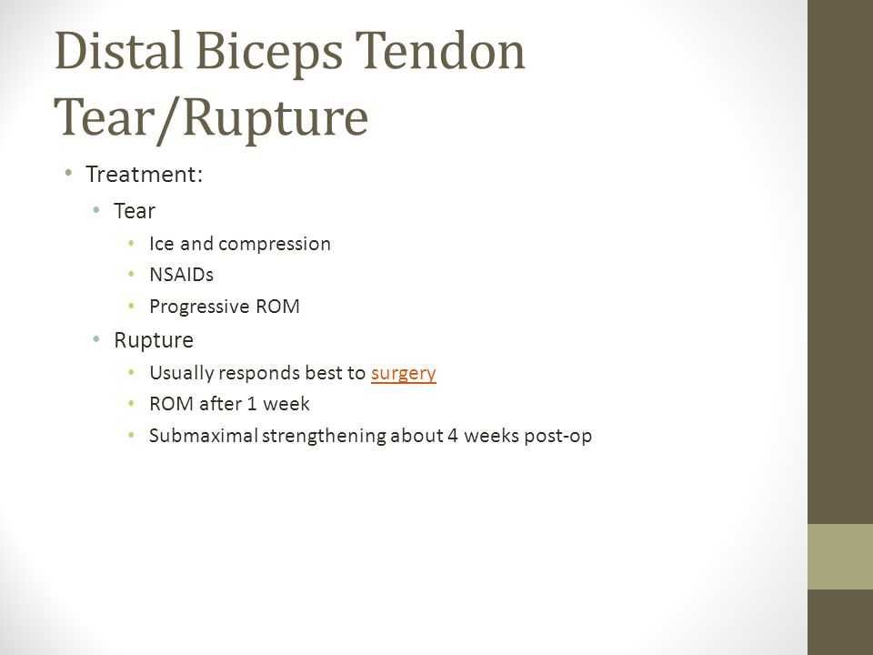 Distal Biceps Tendon Tear/Rupture Treatment: Tear Ice and compression NSAIDs Progressive ROM Rupture Usually responds best to surgerysurgery ROM after 1 week Submaximal strengthening about 4 weeks post-op