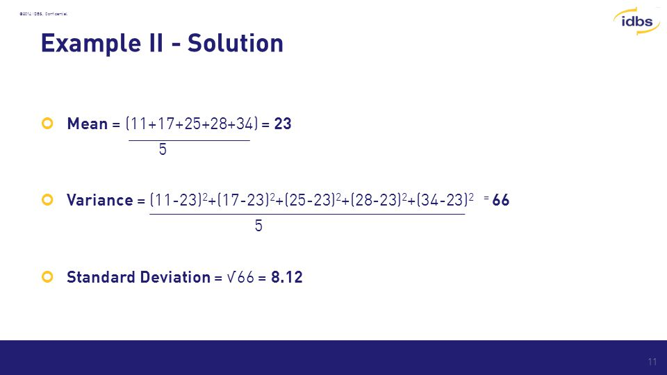 ©2014 IDBS, Confidential Example II - Solution Mean = (11+17+25+28+34) = 23 5 Variance = (11-23) 2 +(17-23) 2 +(25-23) 2 +(28-23) 2 +(34-23) 2 = 66 5 Standard Deviation = √66 = 8.12 11