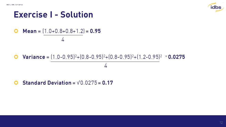 ©2014 IDBS, Confidential Exercise I - Solution Mean = (1.0+0.8+0.8+1.2) = 0.95 4 Variance = (1.0-0.95) 2 +(0.8-0.95) 2 +(0.8-0.95) 2 +(1.2-0.95) 2 = 0.0275 4 Standard Deviation = √0.0275 = 0.17 12