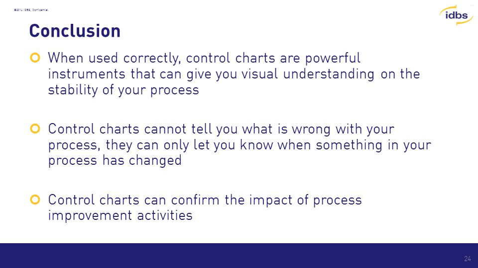 ©2014 IDBS, Confidential Conclusion When used correctly, control charts are powerful instruments that can give you visual understanding on the stability of your process Control charts cannot tell you what is wrong with your process, they can only let you know when something in your process has changed Control charts can confirm the impact of process improvement activities 24