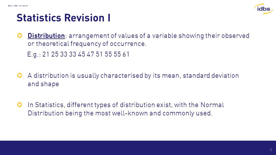 ©2014 IDBS, Confidential Statistics Revision I Distribution: arrangement of values of a variable showing their observed or theoretical frequency of occurrence.