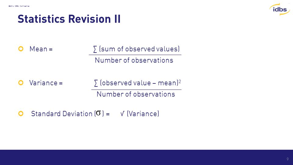 ©2014 IDBS, Confidential Statistics Revision II Mean = ∑ (sum of observed values) Number of observations Variance = ∑ (observed value – mean) 2 Number of observations Standard Deviation ( ) = √ (Variance) 9