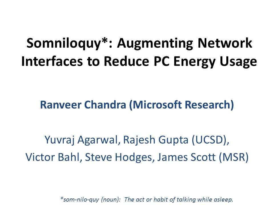 Somniloquy*: Augmenting Network Interfaces to Reduce PC Energy Usage Ranveer Chandra (Microsoft Research) Yuvraj Agarwal, Rajesh Gupta (UCSD), Victor Bahl, Steve Hodges, James Scott (MSR) *som-nilo-quy (noun): The act or habit of talking while asleep.