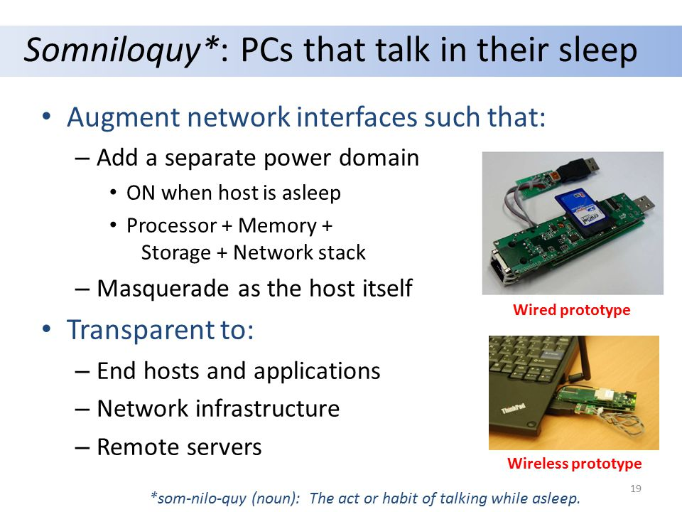 Somniloquy*: PCs that talk in their sleep Augment network interfaces such that: – Add a separate power domain ON when host is asleep Processor + Memory + Storage + Network stack – Masquerade as the host itself Transparent to: – End hosts and applications – Network infrastructure – Remote servers *som-nilo-quy (noun): The act or habit of talking while asleep.