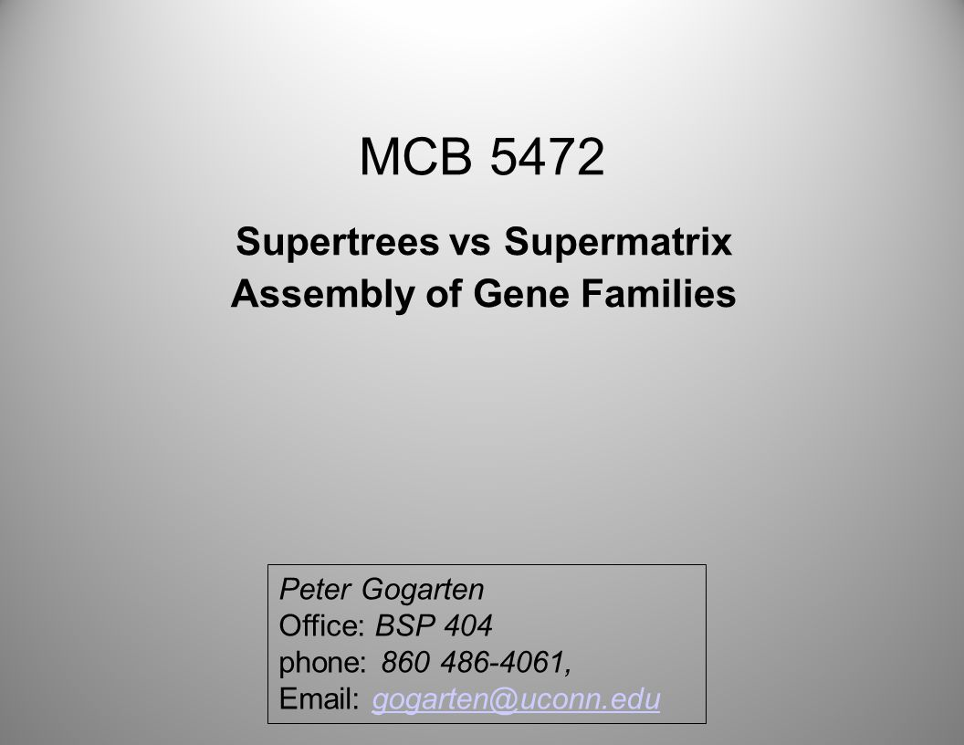 MCB 5472 Supertrees vs Supermatrix Assembly of Gene Families Peter Gogarten Office: BSP 404 phone: 860 486-4061, Email: gogarten@uconn.edugogarten@uconn.edu