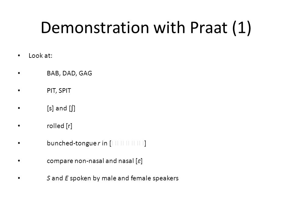 Demonstration with Praat (1) Look at: BAB, DAD, GAG PIT, SPIT [s] and [  ] rolled [r] bunched-tongue r in [  ] compare non-nasal and nasal [  ] S and E spoken by male and female speakers