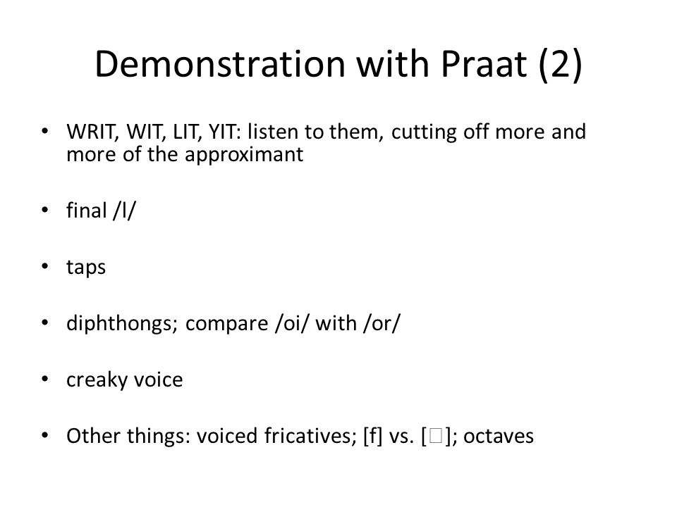 Demonstration with Praat (2) WRIT, WIT, LIT, YIT: listen to them, cutting off more and more of the approximant final /l/ taps diphthongs; compare /oi/ with /or/ creaky voice Other things: voiced fricatives; [f] vs.
