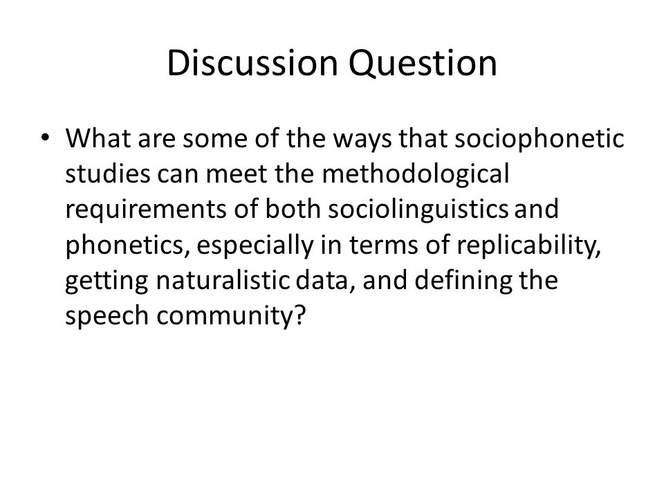 Discussion Question What are some of the ways that sociophonetic studies can meet the methodological requirements of both sociolinguistics and phonetics, especially in terms of replicability, getting naturalistic data, and defining the speech community