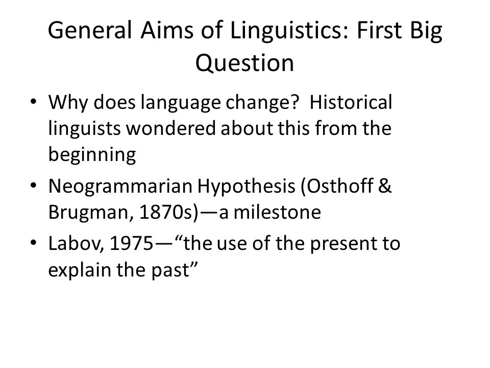General Aims of Linguistics: First Big Question Why does language change.