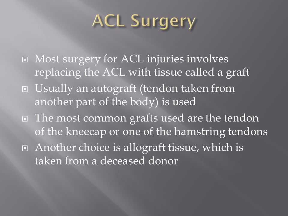  Most surgery for ACL injuries involves replacing the ACL with tissue called a graft  Usually an autograft (tendon taken from another part of the body) is used  The most common grafts used are the tendon of the kneecap or one of the hamstring tendons  Another choice is allograft tissue, which is taken from a deceased donor