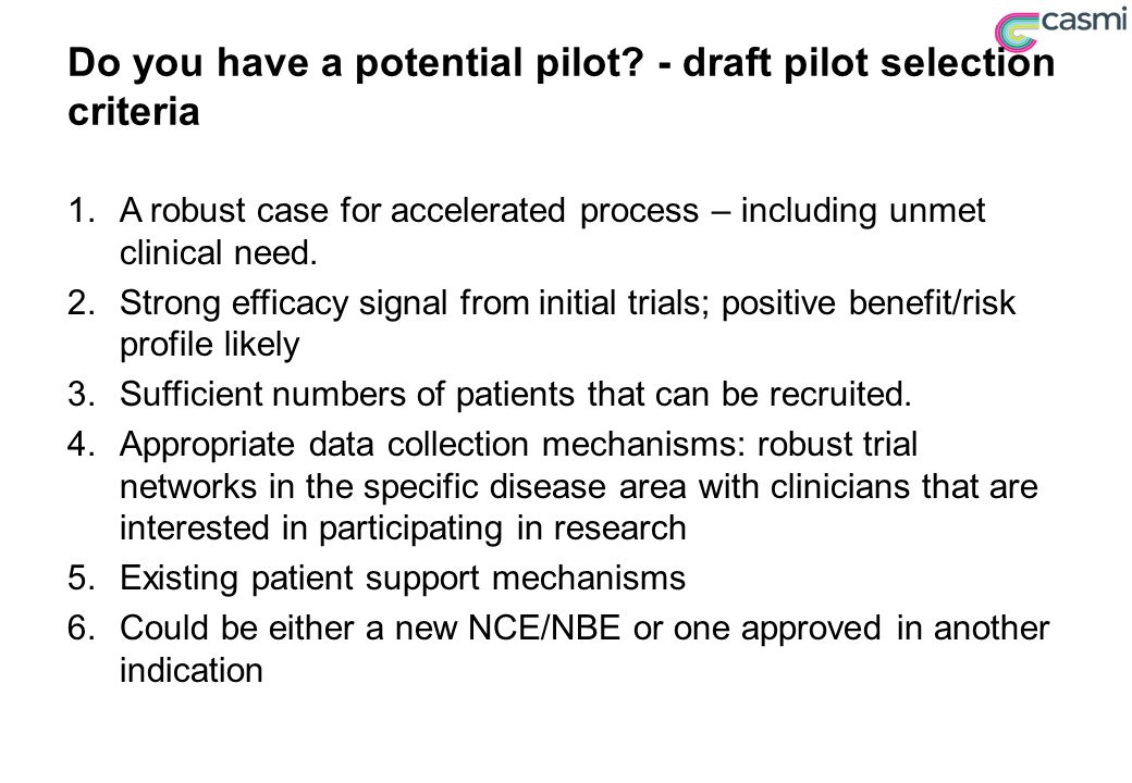 Do you have a potential pilot? - draft pilot selection criteria 1.A robust case for accelerated process – including unmet clinical need. 2.Strong effi