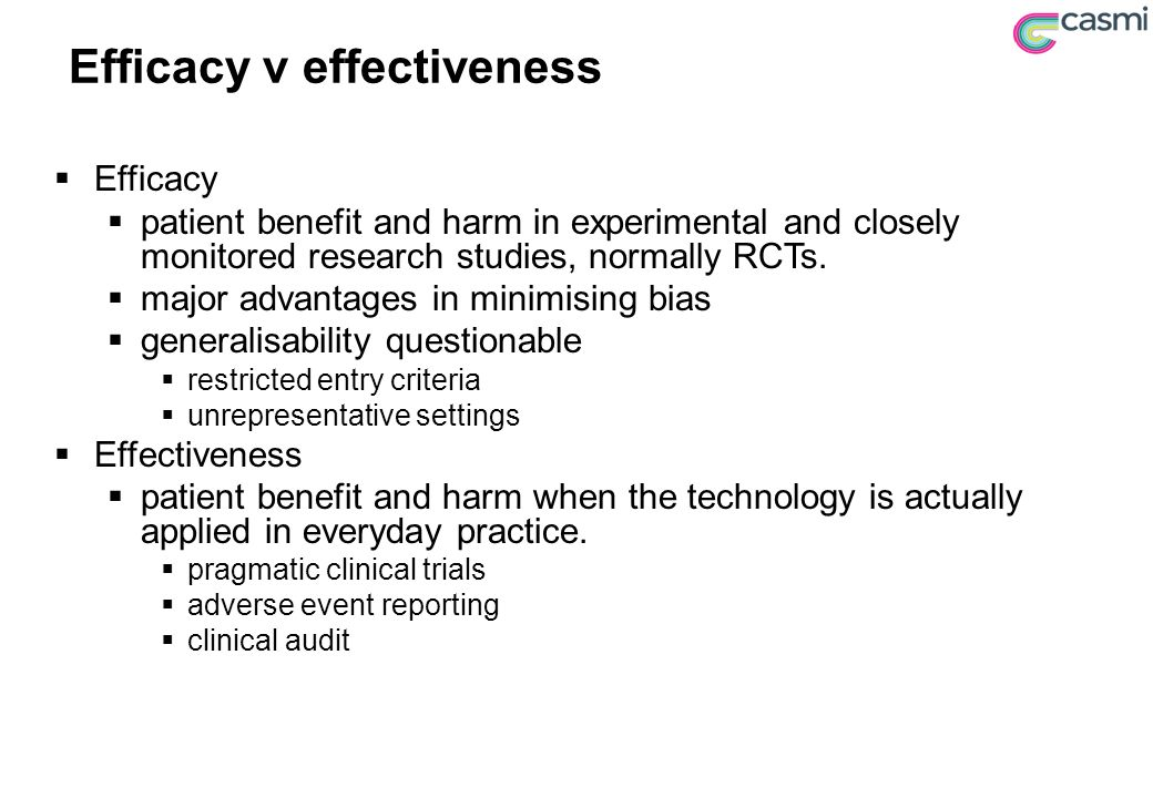 Efficacy v effectiveness  Efficacy  patient benefit and harm in experimental and closely monitored research studies, normally RCTs.