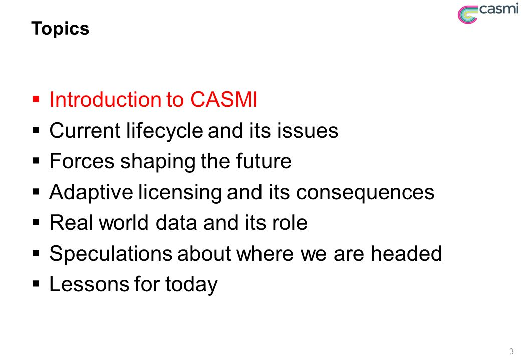 Topics  Introduction to CASMI  Current lifecycle and its issues  Forces shaping the future  Adaptive licensing and its consequences  Real world data and its role  Speculations about where we are headed  Lessons for today 3
