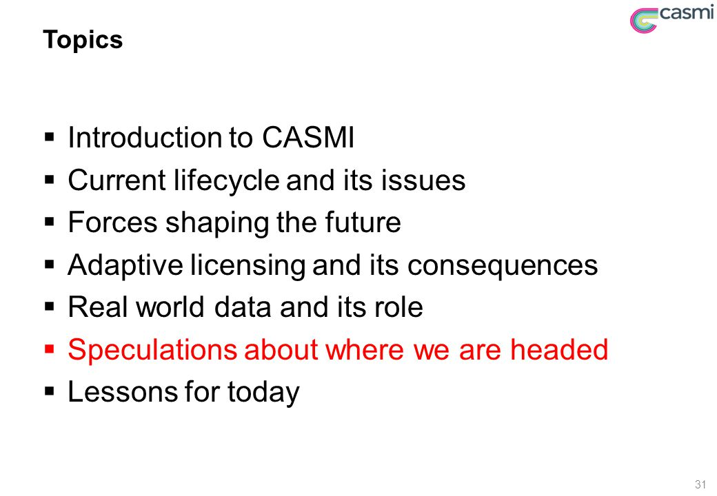 Topics  Introduction to CASMI  Current lifecycle and its issues  Forces shaping the future  Adaptive licensing and its consequences  Real world d