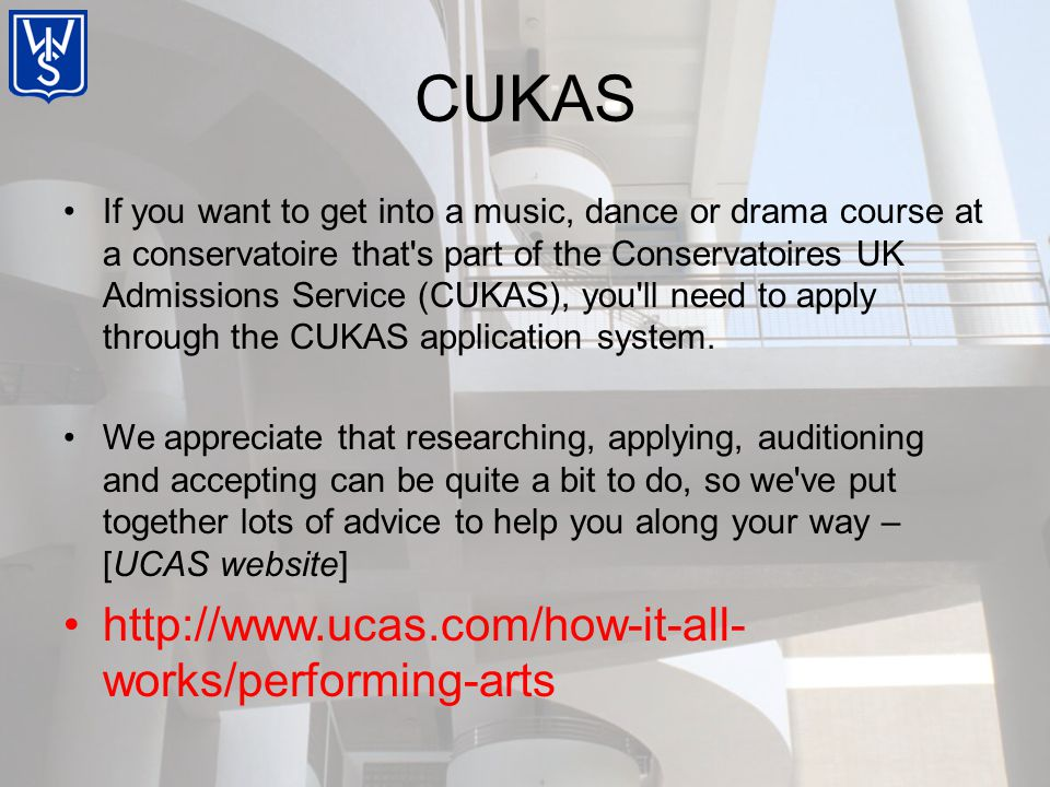 If you want to get into a music, dance or drama course at a conservatoire that s part of the Conservatoires UK Admissions Service (CUKAS), you ll need to apply through the CUKAS application system.