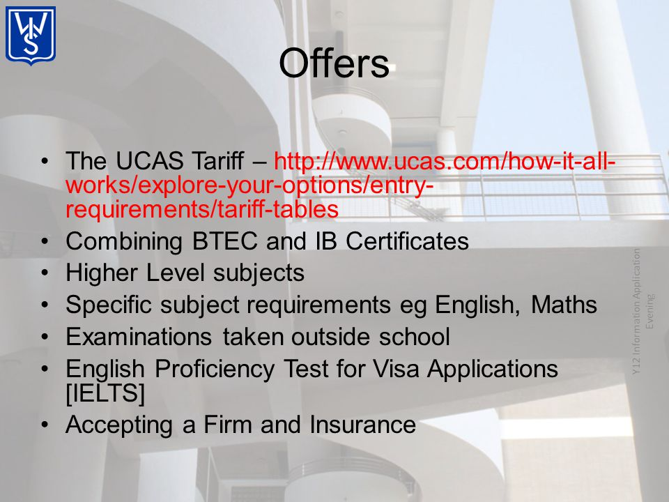 The UCAS Tariff – http://www.ucas.com/how-it-all- works/explore-your-options/entry- requirements/tariff-tables Combining BTEC and IB Certificates Higher Level subjects Specific subject requirements eg English, Maths Examinations taken outside school English Proficiency Test for Visa Applications [IELTS] Accepting a Firm and Insurance Y12 Information Application Evening Offers