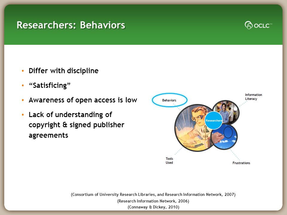 Researchers: Behaviors Differ with discipline Satisficing Awareness of open access is low Lack of understanding of copyright & signed publisher agreements (Consortium of University Research Libraries, and Research Information Network, 2007) (Research Information Network, 2006) (Connaway & Dickey, 2010)