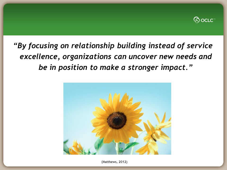 By focusing on relationship building instead of service excellence, organizations can uncover new needs and be in position to make a stronger impact. (Matthews, 2012)