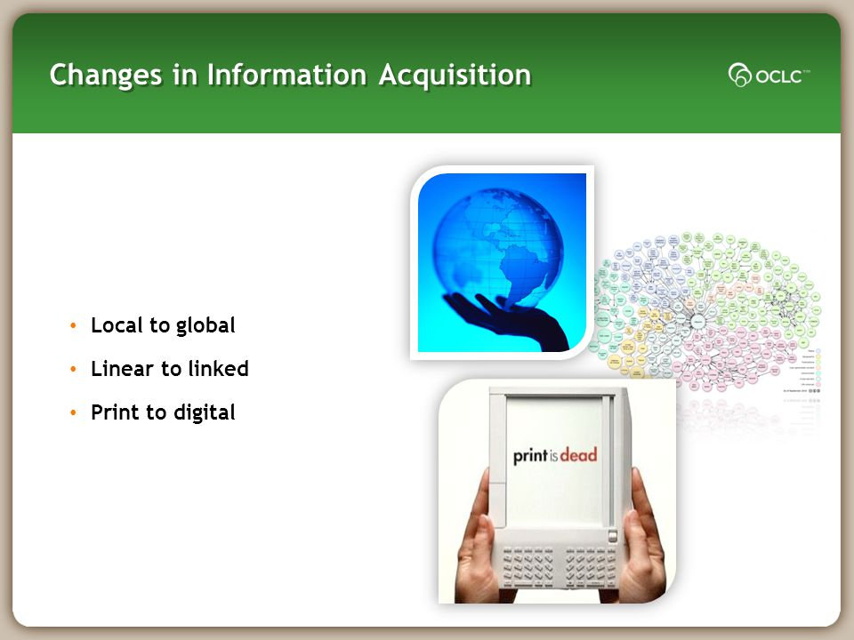 Changes in Information Acquisition Local to global Linear to linked Print to digital