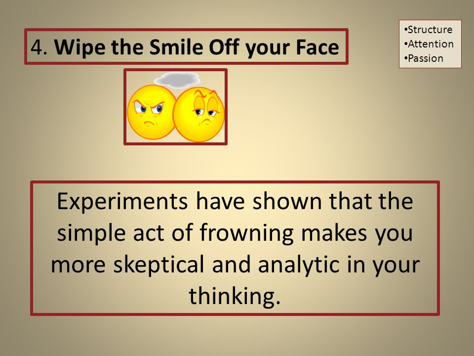 Experiments have shown that the simple act of frowning makes you more skeptical and analytic in your thinking.