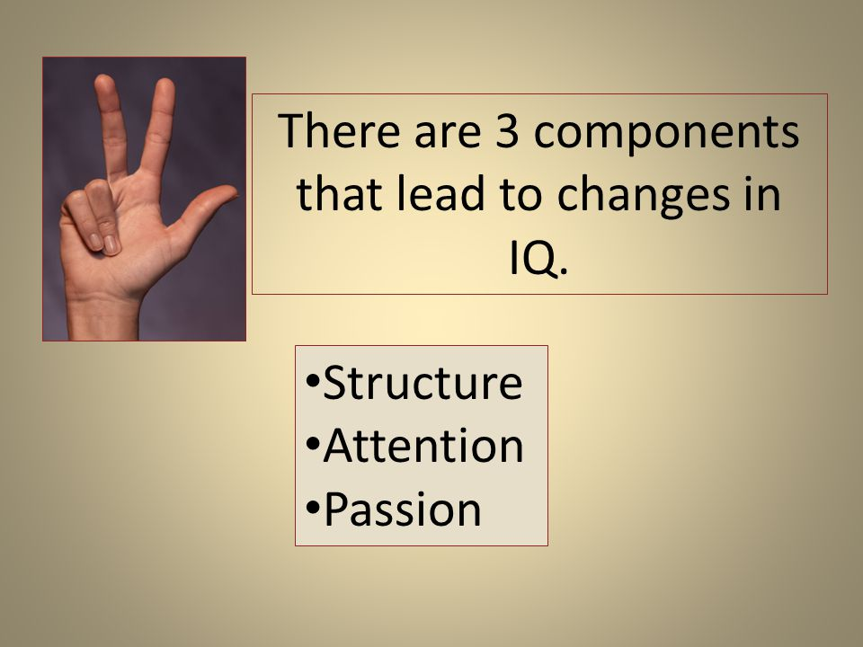 There are 3 components that lead to changes in IQ. Structure Attention Passion